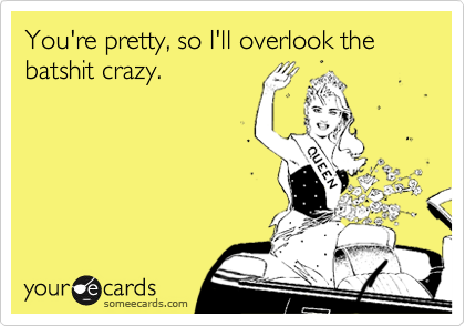 You're pretty, so I'll overlook the batshit crazy.