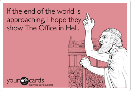 If the end of the world isapproaching, I hope theyshow The Office in Hell.