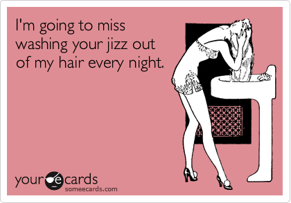 I'm going to miss washing your jizz out of my hair every night.