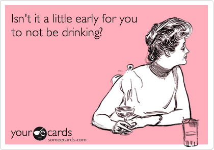 Isn't it a little early for youto not be drinking?