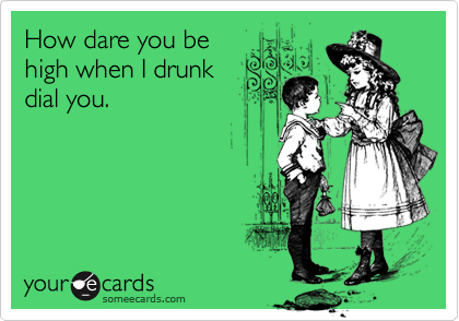 How dare you behigh when I drunkdial you.