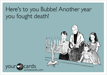 Here's to you Bubbe! Another year you fought death!