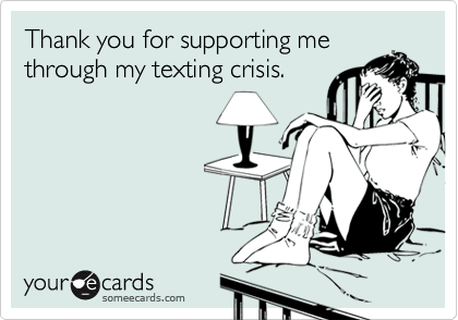 Thank you for supporting methrough my texting crisis.