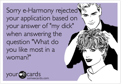 """Sorry e-Harmony rejectedyour application based onyour answer of """"my dick""""when answering thequestion """"What doyou like most in awoman?"""""""