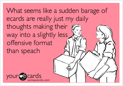 What seems like a sudden barage of ecards are really just my daily thoughts making their way into a slightly less offensive format than speach
