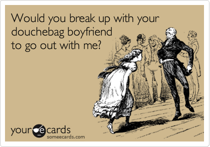 Would you break up with your douchebag boyfriend to go out with me?