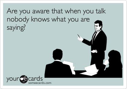 Are you aware that when you talk nobody knows what you are saying?
