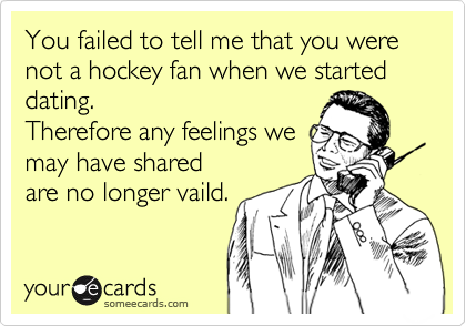 You failed to tell me that you were not a hockey fan when we started dating.  Therefore any feelings we may have shared are no longer vaild.
