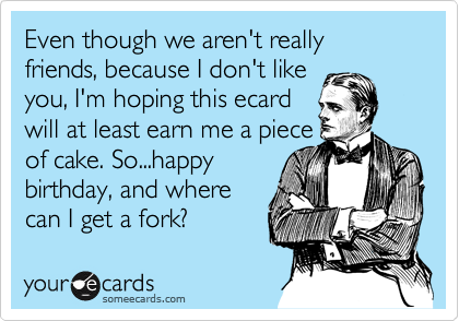 Even though we aren't really friends, because I don't like 