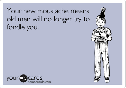 Your new moustache means