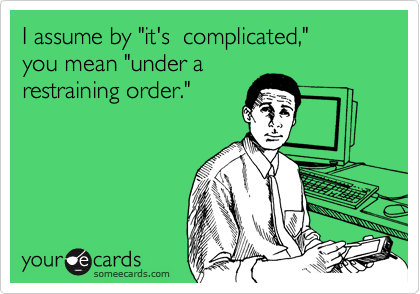 "I assume by ""it's  complicated,""