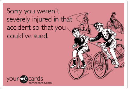 Sorry you weren'tseverely injured in thataccident so that youcould've sued.