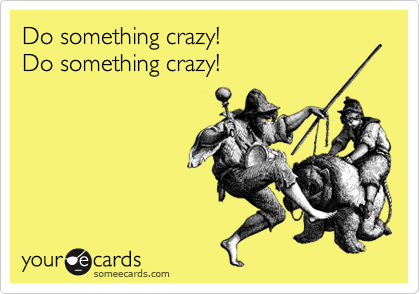 Do something crazy! 
