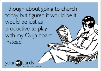 I though about going to church today but figured it would be itwould be just asproductive to playwith my Ouija boardinstead.