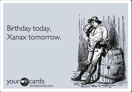 Birthday today,Xanax tomorrow.
