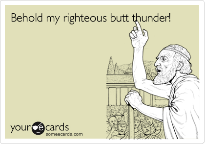 Behold my righteous butt thunder!