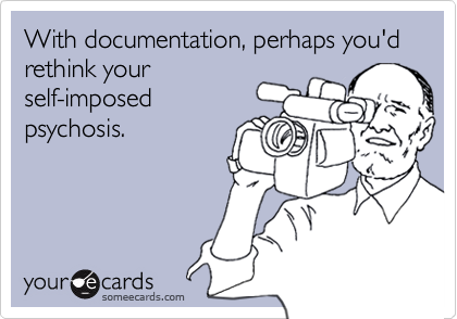 With documentation, perhaps you'd rethink your self-imposed psychosis.
