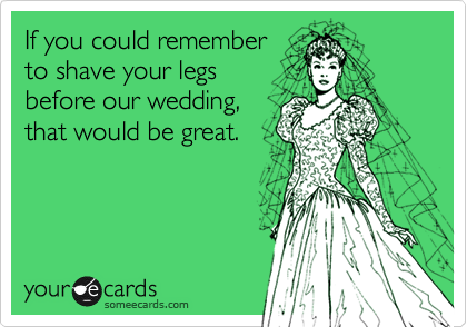 If you could rememberto shave your legsbefore our wedding,that would be great.