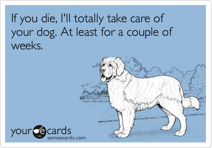 If you die, I'll totally take care of your dog. At least for a couple of weeks.