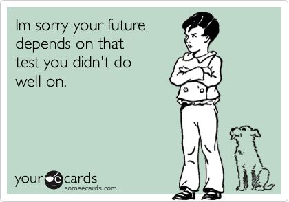 Im sorry your futuredepends on thattest you didn't dowell on.