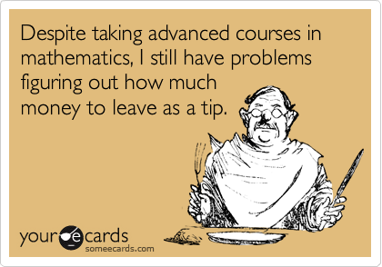 Despite taking advanced courses in mathematics, I still have problems figuring out how muchmoney to leave as a tip.