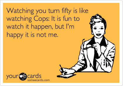 Watching you turn fifty is like