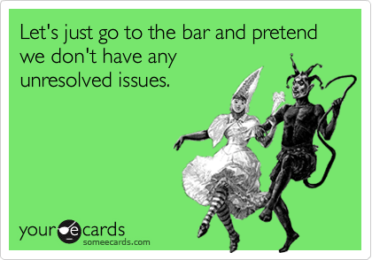 Let's just go to the bar and pretend we don't have any unresolved issues.