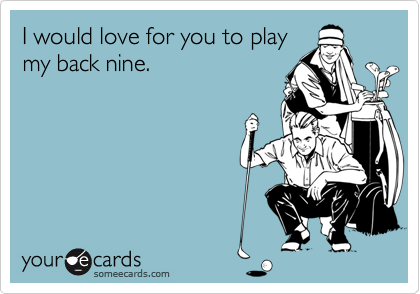 I would love for you to play my back nine.
