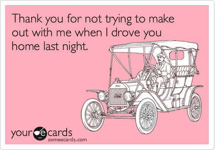 Thank you for not trying to make out with me when I drove youhome last night.