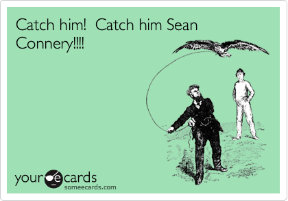 Catch him!  Catch him Sean Connery!!!!