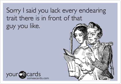 Sorry I said you lack every endearing trait there is in front of thatguy you like.