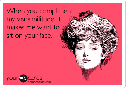 When you complimentmy verisimilitude, itmakes me want tosit on your face.