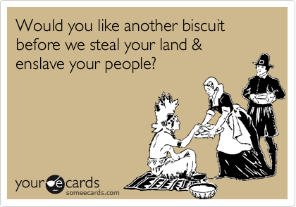 Would you like another biscuitbefore we steal your land &enslave your people?