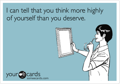I can tell that you think more highly  of yourself than you deserve.