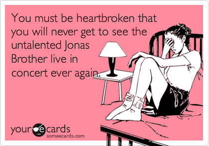 You must be heartbroken thatyou will never get to see theuntalented JonasBrother live inconcert ever again.