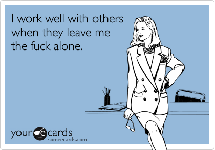 i work well with others when they leave me the fuck alone