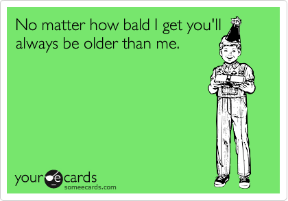 No matter how bald I get you'll