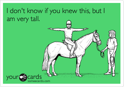 I don't know if you knew this, but I am very tall.