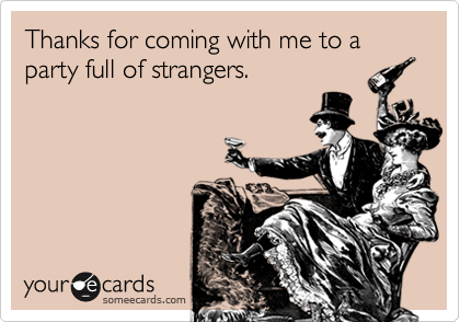 Thanks for coming with me to a party full of strangers.