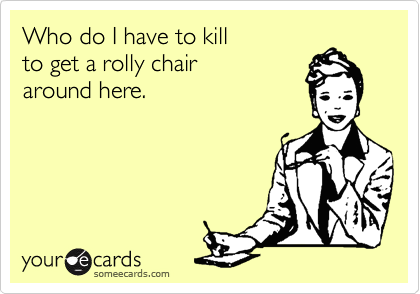 Who do I have to kill to get a rolly chair around here.