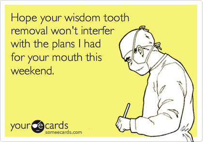 Hope your wisdom tooth removal won't interfer  with the plans I had  for your mouth this weekend.