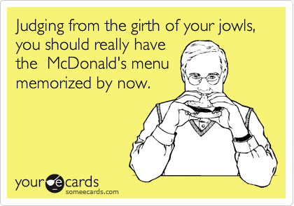 Judging from the girth of your jowls, you should really have the  McDonald's menu memorized by now.