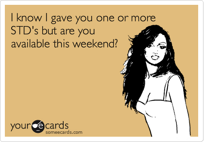 I know I gave you one or more STD's but are you available this weekend?