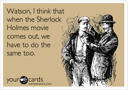 Watson, I think thatwhen the SherlockHolmes moviecomes out, wehave to do thesame too.
