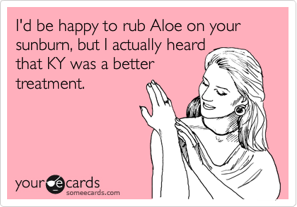 I'd be happy to rub Aloe on your sunburn, but I actually heard that KY was a better treatment.