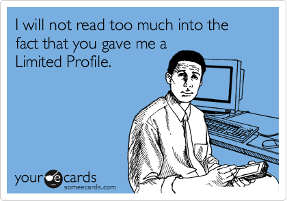 I will not read too much into the fact that you gave me a Limited Profile.