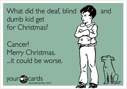 What did the deaf, blind            and dumb kid getfor Christmas?Cancer! Merry Christmas. ...it could be worse.