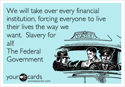We will take over every financial institution, forcing everyone to live their lives the way we
