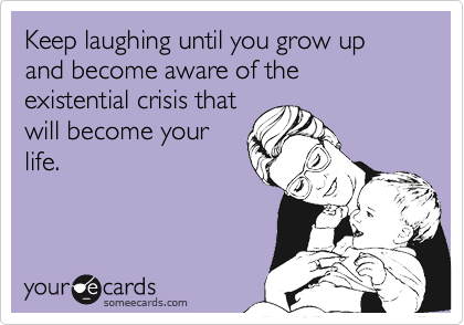 Keep laughing until you grow up and become aware of the existential crisis thatwill become yourlife.