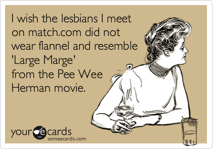 I wish the lesbians I meet on match.com did not  wear flannel and resemble 'Large Marge' from the Pee Wee Herman movie.